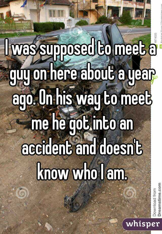 I was supposed to meet a guy on here about a year ago. On his way to meet me he got into an accident and doesn't know who I am.