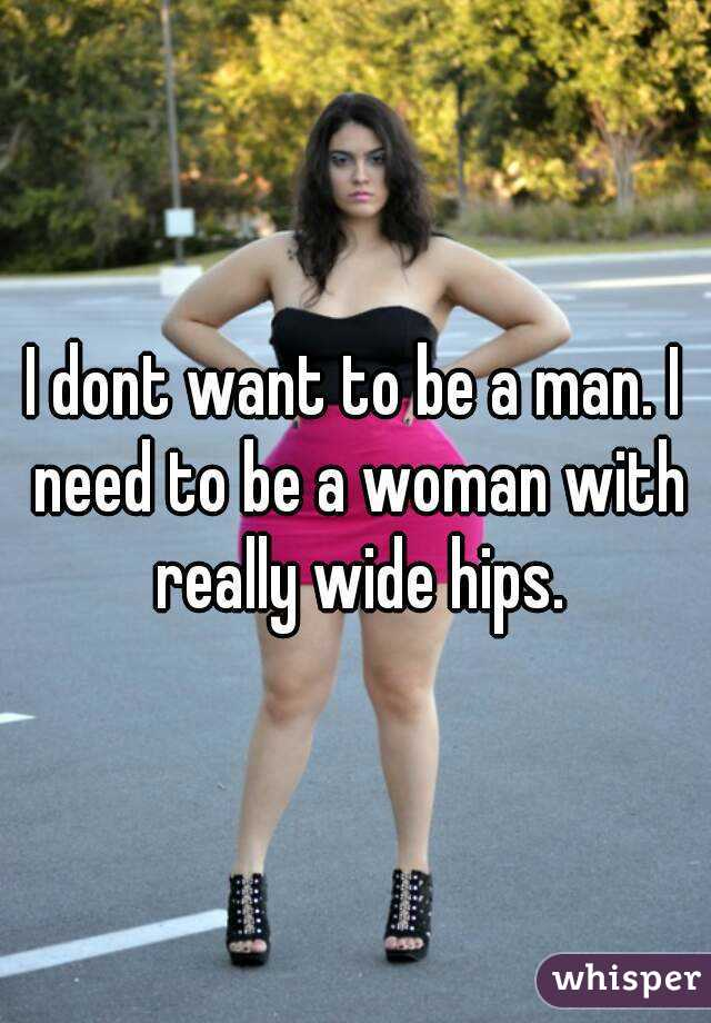 I dont want to be a man. I need to be a woman with really wide hips.