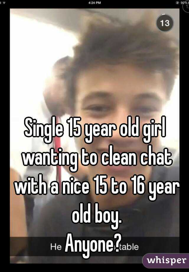 Single 15 year old girl wanting to clean chat with a nice 15 to 16 year old boy. Anyone?