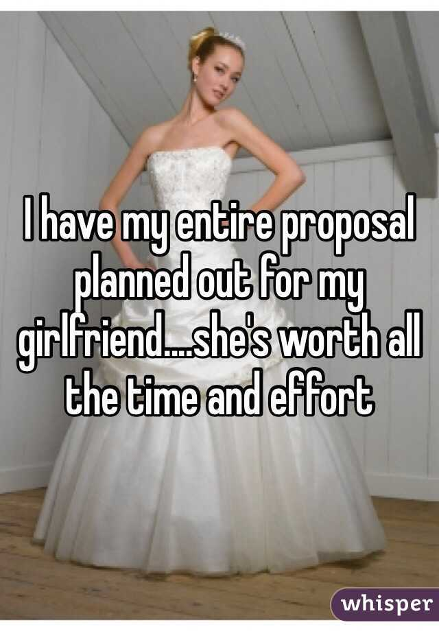 I have my entire proposal planned out for my girlfriend....she's worth all the time and effort