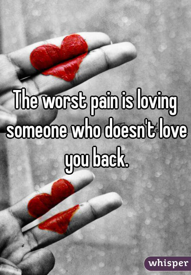 The worst pain is loving someone who doesn't love you back.