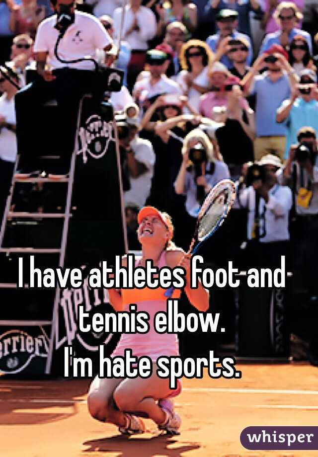 I have athletes foot and tennis elbow.  I'm hate sports.