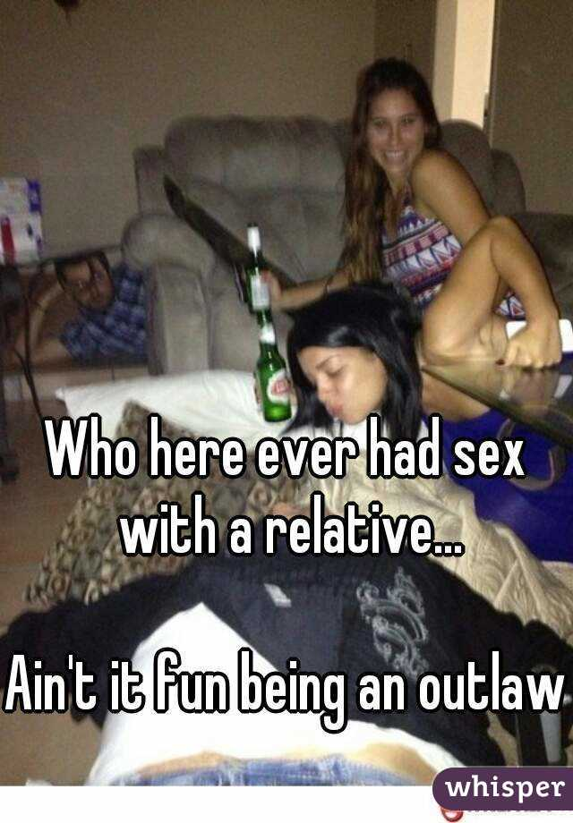 Who here ever had sex with a relative...  Ain't it fun being an outlaw
