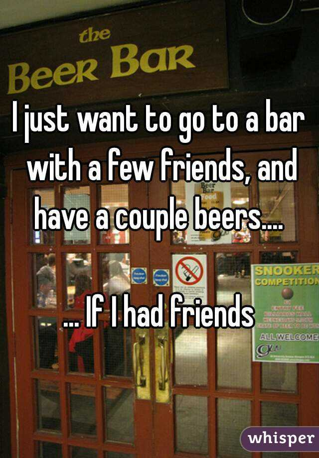 I just want to go to a bar with a few friends, and have a couple beers....   ... If I had friends