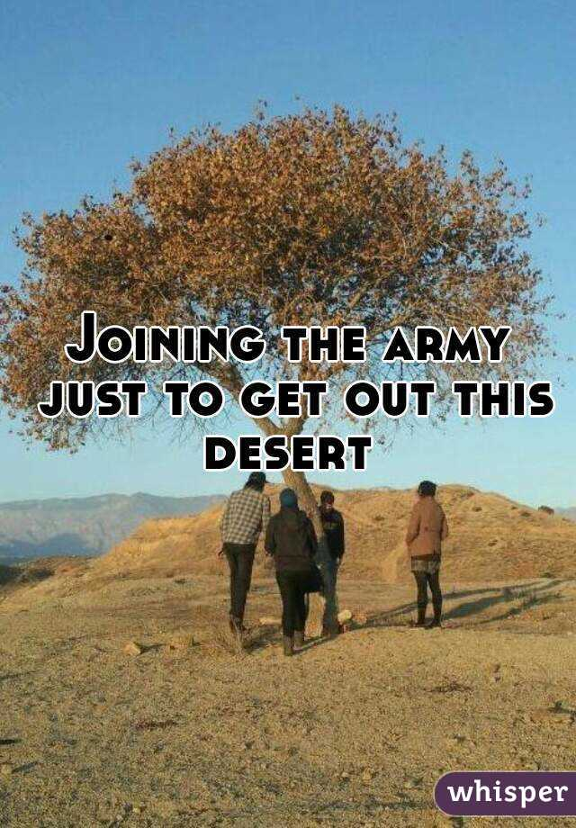 Joining the army just to get out this desert