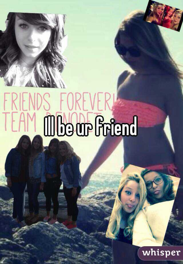 Ill be ur friend