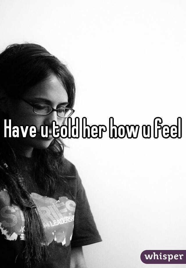 Have u told her how u feel