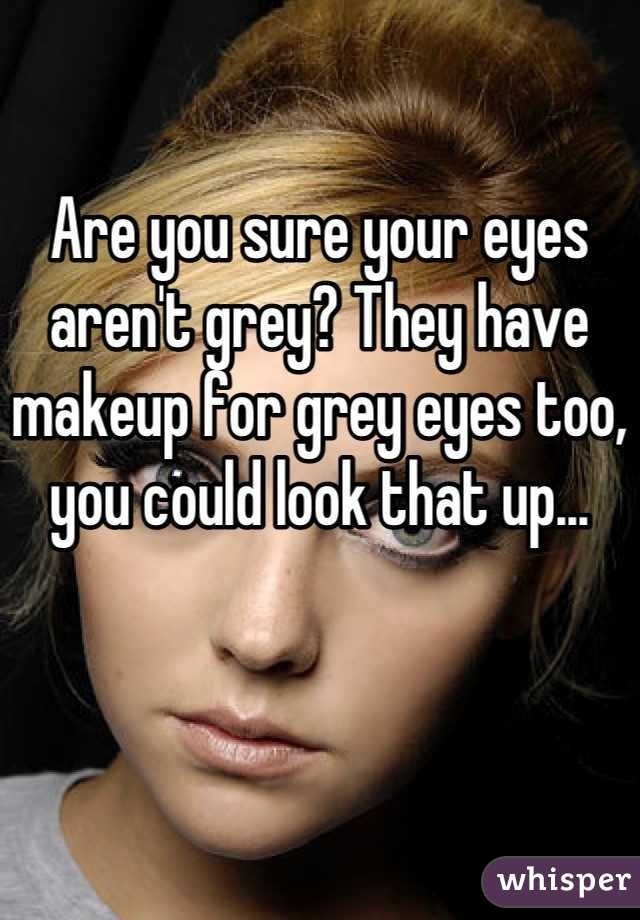 Are You Sure Your Eyes Arent Grey They Have Makeup For Grey Eyes