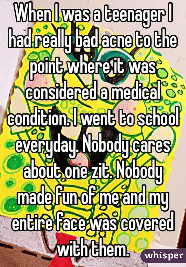When I was a teenager I had really bad acne to the point where it was considered a medical condition. I went to school everyday. Nobody cares about one zit. Nobody made fun of me and my entire face was covered with them.