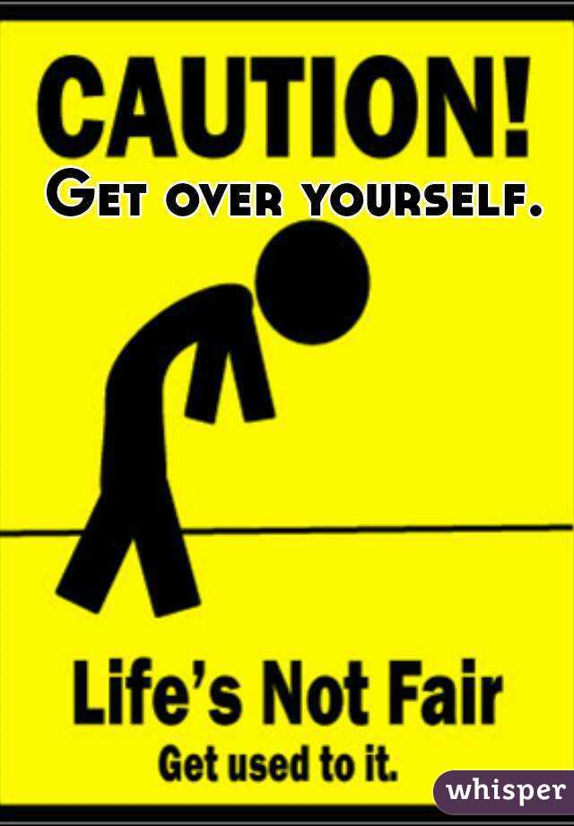 Get over yourself.