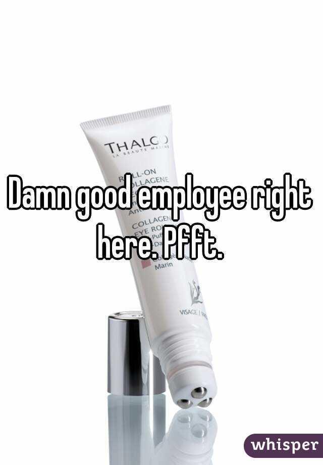 Damn good employee right here. Pfft.