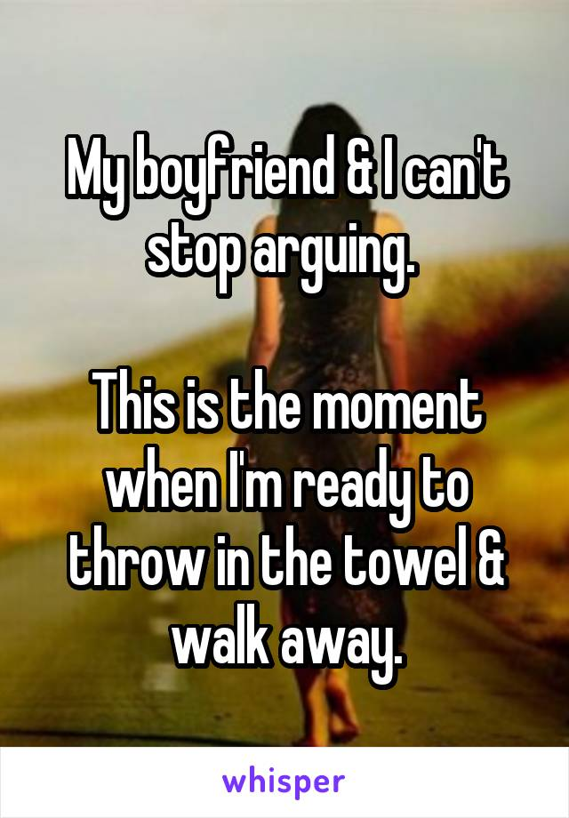 My boyfriend & I can't stop arguing.   This is the moment when I'm ready to throw in the towel & walk away.