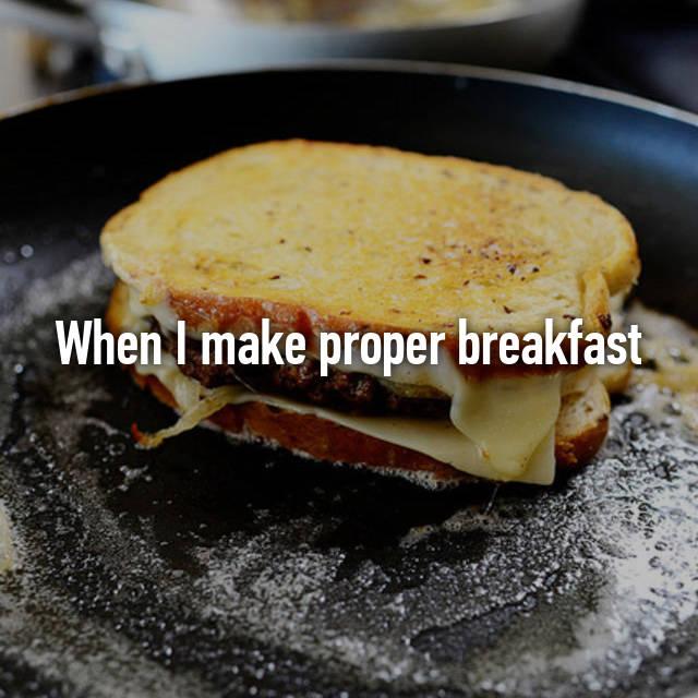 When I make proper breakfast