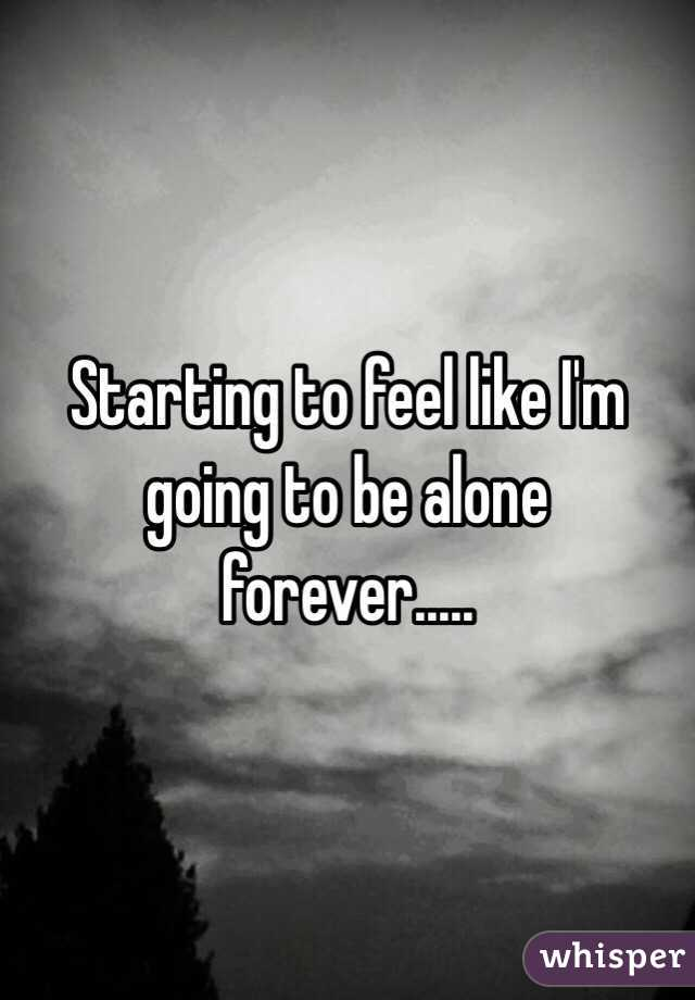 starting to feel like i m going to be alone forever