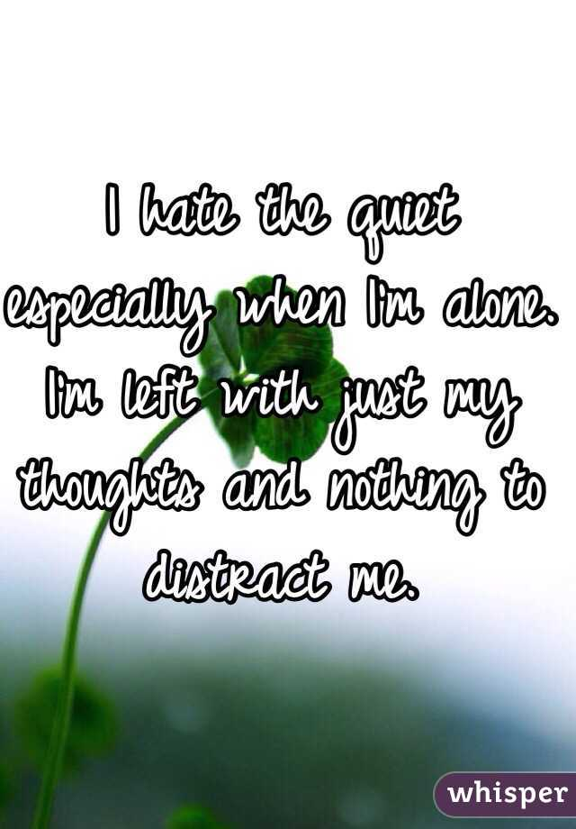 I hate the quiet especially when I\'m alone. I\'m left with just my ...