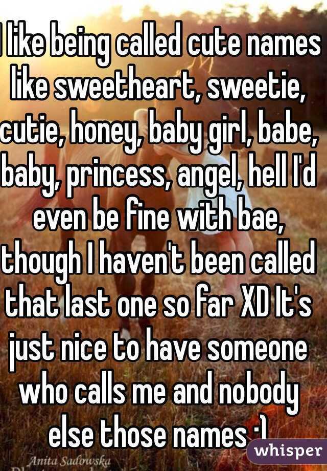 I like being called cute names like sweetheart, sweetie