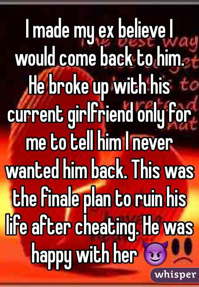 I made my ex believe I would come back to him  He broke up with his