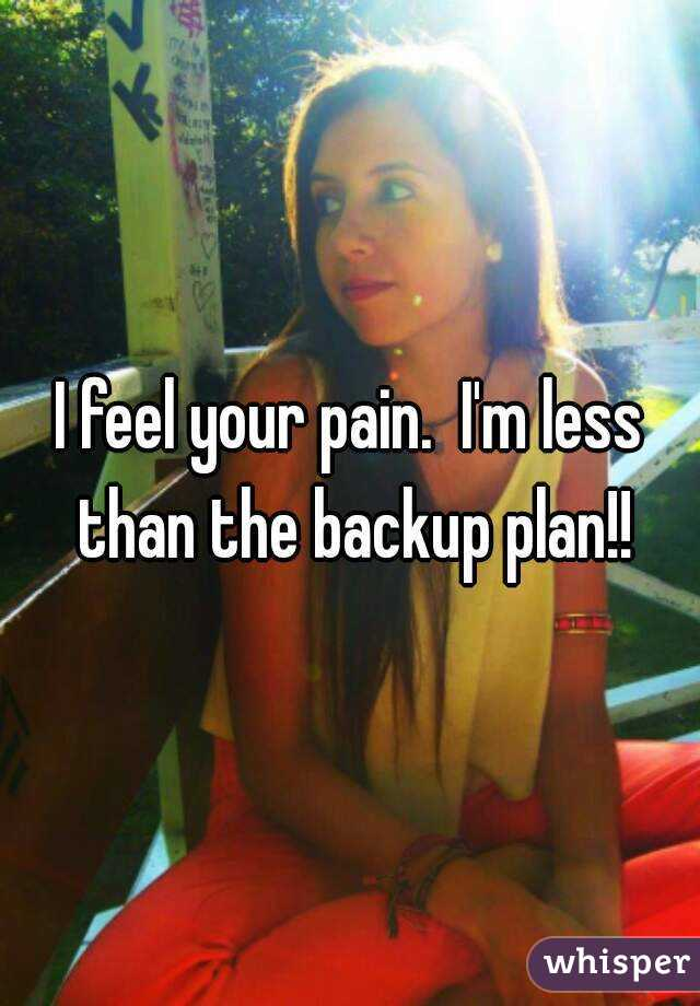 I feel your pain.  I'm less than the backup plan!!