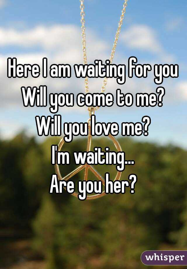 Here I am waiting for you Will you come to me? Will you love