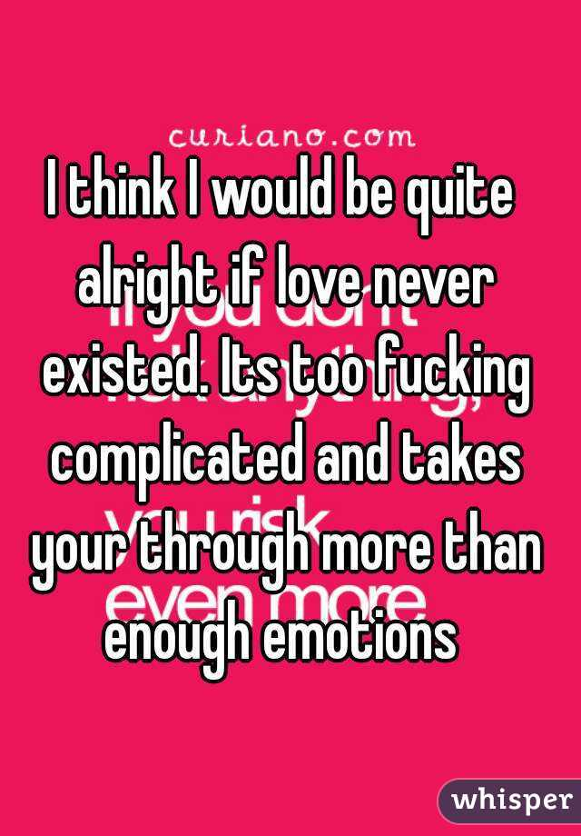 I think I would be quite alright if love never existed. Its too fucking complicated and takes your through more than enough emotions