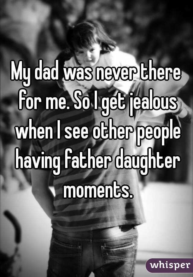 My dad was never there for me  So I get jealous when I see