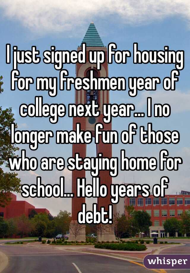I just signed up for housing for my freshmen year of college next year... I no longer make fun of those who are staying home for school... Hello years of debt!