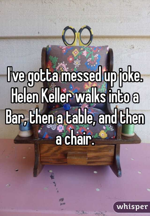 I've gotta messed up joke.  Helen Keller walks into a Bar, then a table, and then a chair.