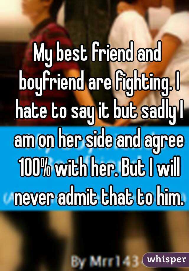 My best friend and boyfriend are fighting. I hate to say it but sadly I am on her side and agree 100% with her. But I will never admit that to him.