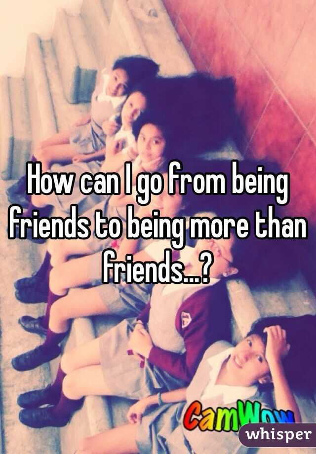 How can I go from being friends to being more than friends...?
