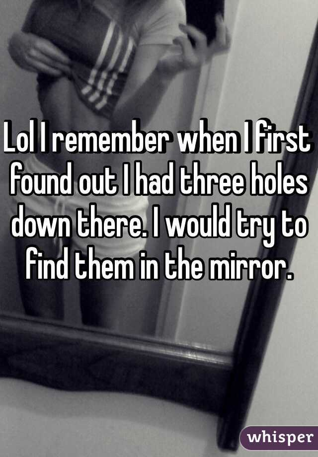 Lol I remember when I first found out I had three holes down there. I would try to find them in the mirror.
