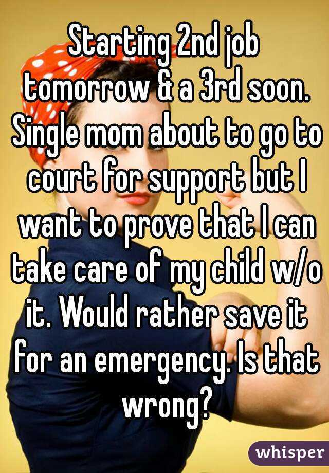 Starting 2nd job tomorrow & a 3rd soon. Single mom about to go to court for support but I want to prove that I can take care of my child w/o it. Would rather save it for an emergency. Is that wrong?