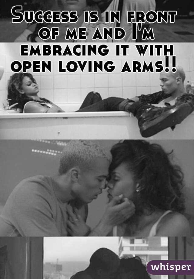 Success is in front of me and I'm embracing it with open loving arms!!