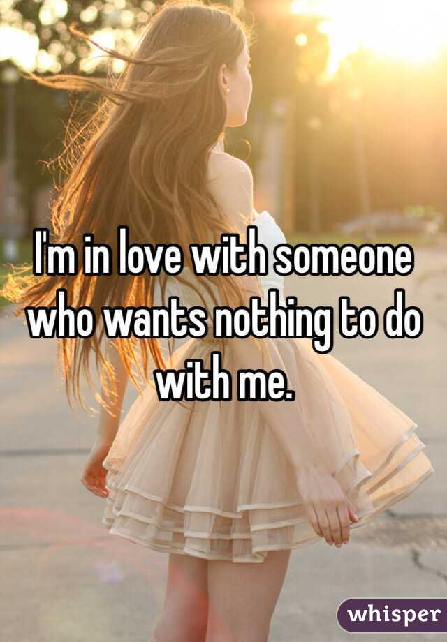 I'm in love with someone who wants nothing to do with me.