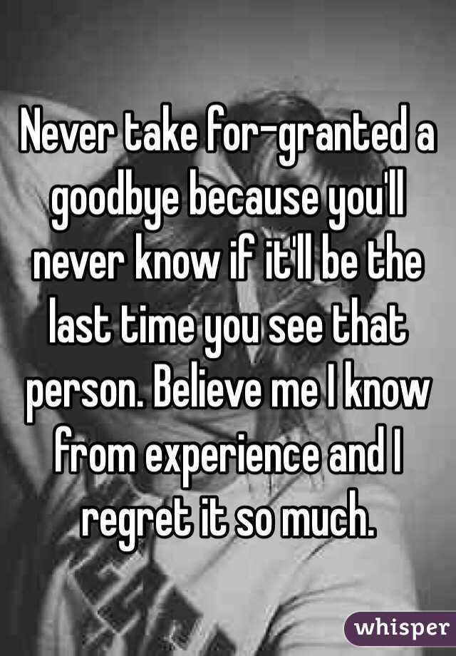 Never Take For Granted A Goodbye Because Youll Never Know If Itll