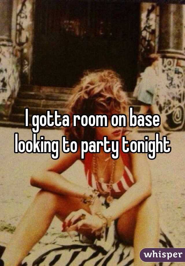 I gotta room on base looking to party tonight