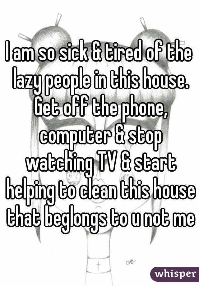 I am so sick & tired of the lazy people in this house. Get off the phone, computer & stop watching TV & start helping to clean this house that beglongs to u not me