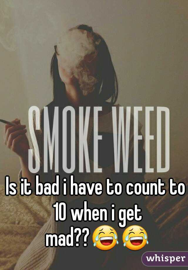 Is it bad i have to count to 10 when i get mad??😂😂