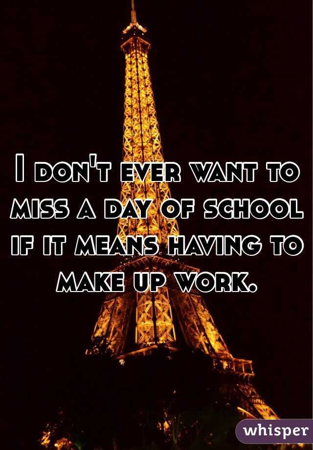 I don't ever want to miss a day of school if it means having to make up work.