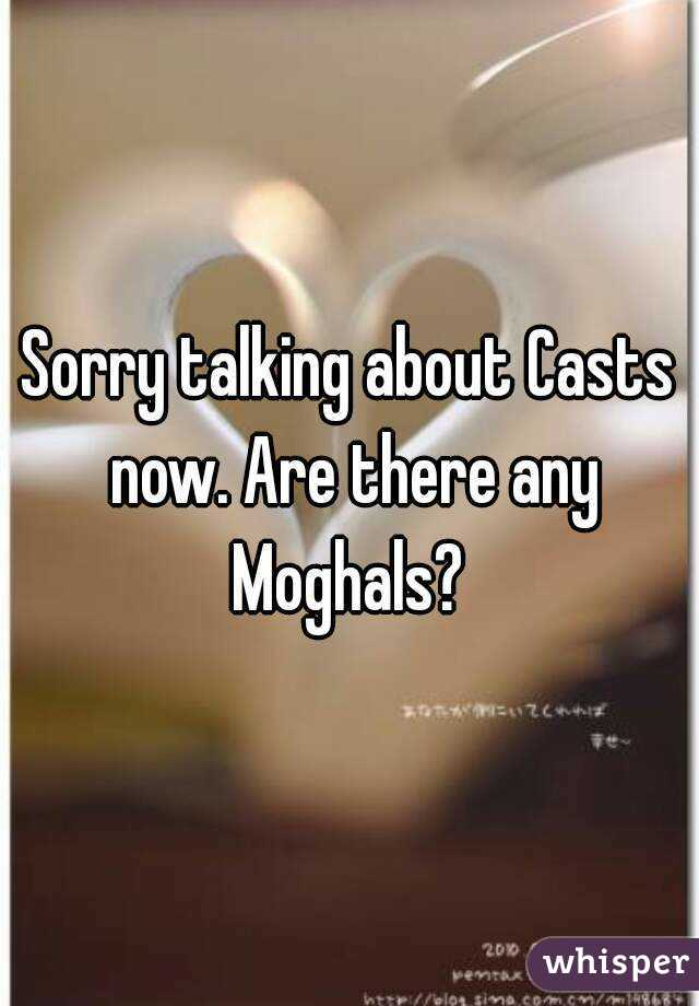 Sorry talking about Casts now. Are there any Moghals?
