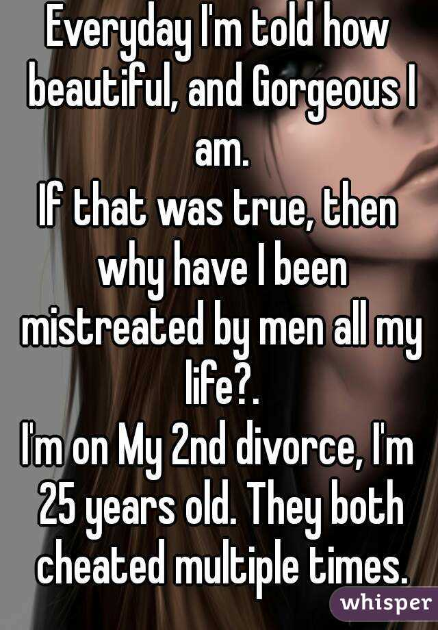 Everyday I'm told how beautiful, and Gorgeous I am. If that was true, then why have I been mistreated by men all my life?. I'm on My 2nd divorce, I'm 25 years old. They both cheated multiple times.