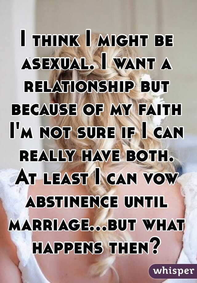 I think I might be asexual. I want a relationship but because of my faith I'm not sure if I can really have both.  At least I can vow abstinence until marriage...but what happens then?