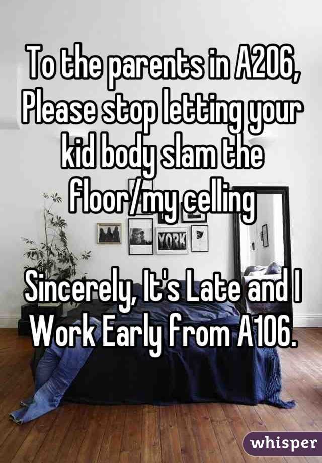 To the parents in A206, Please stop letting your kid body slam the floor/my celling  Sincerely, It's Late and I Work Early from A106.