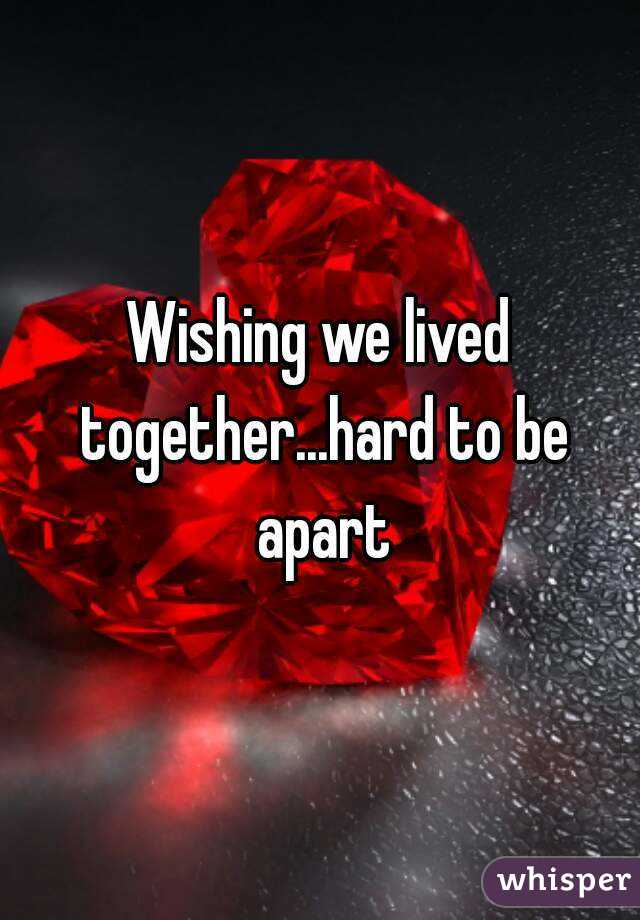 Wishing we lived together...hard to be apart