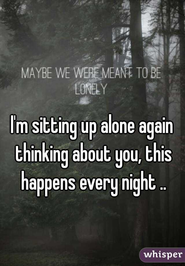 I'm sitting up alone again thinking about you, this happens every night ..