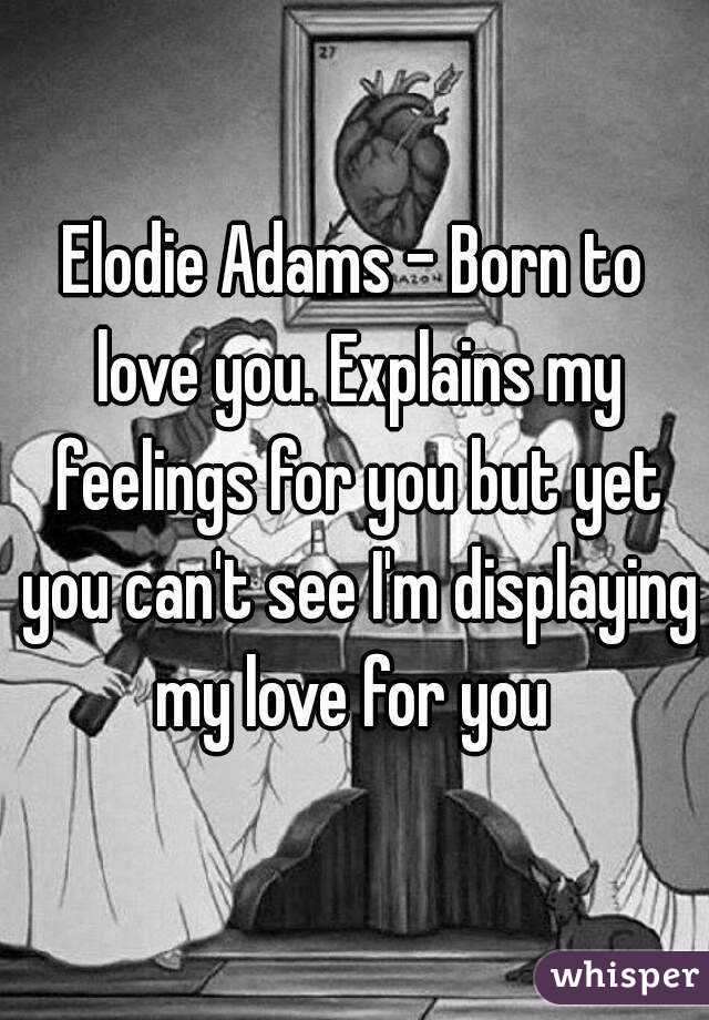 Elodie Adams - Born to love you. Explains my feelings for you but yet you can't see I'm displaying my love for you