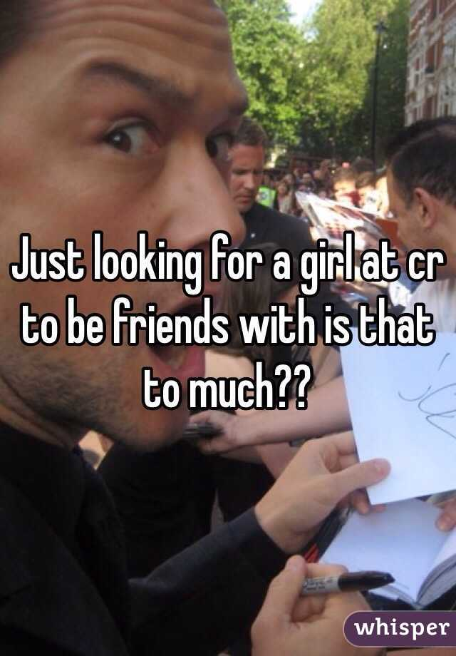 Just looking for a girl at cr to be friends with is that to much??