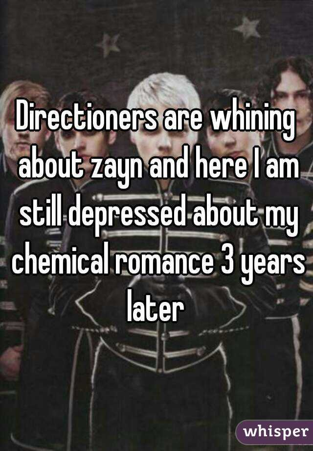 Directioners are whining about zayn and here I am still depressed about my chemical romance 3 years later