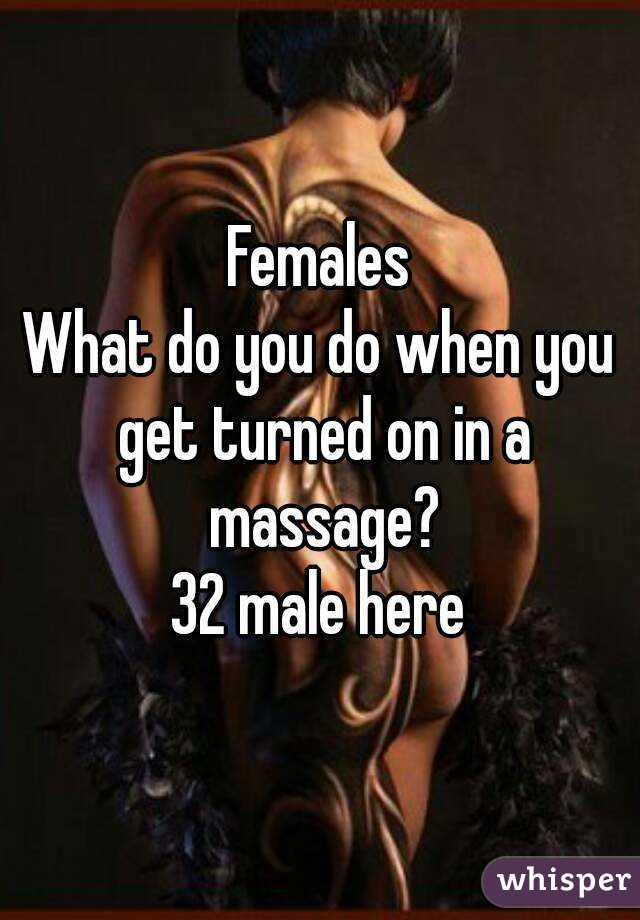 Females What do you do when you get turned on in a massage? 32 male here