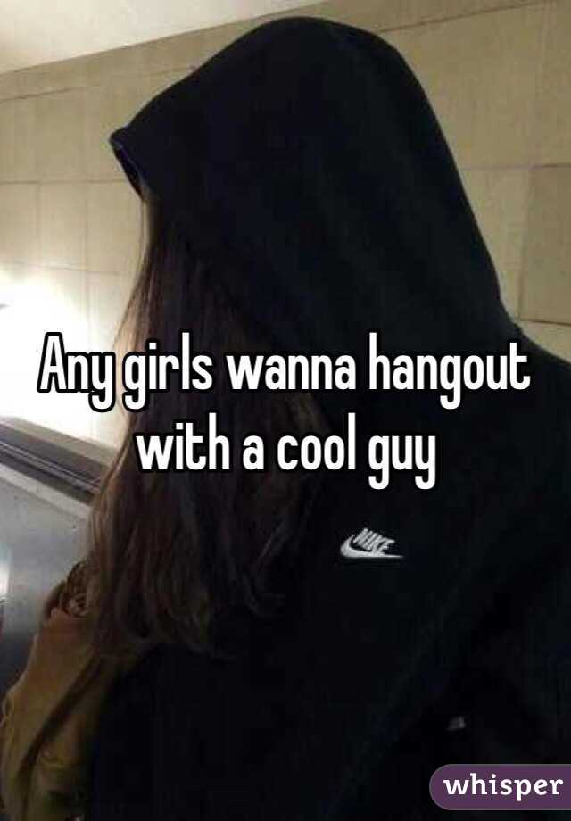 Any girls wanna hangout with a cool guy