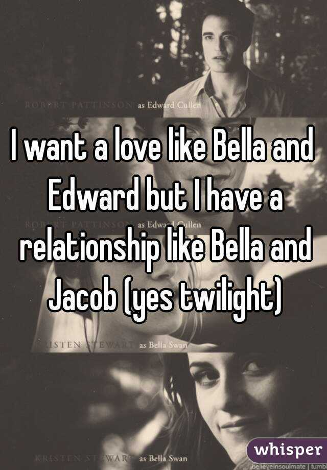 I want a love like Bella and Edward but I have a relationship like Bella and Jacob (yes twilight)